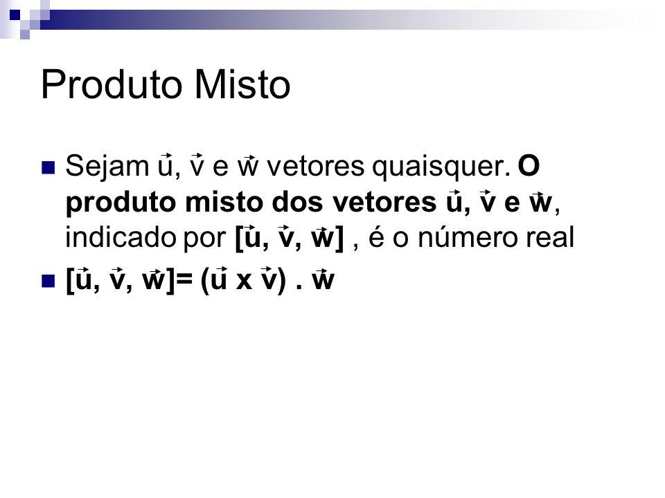 Produto Misto Sejam u, v e w vetores quaisquer. O produto misto dos vetores u, v e w, indicado por [u, v, w] , é o número real.